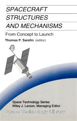 Spacecraft Structures and Mechanisms: From Concept to Launch, by Sarafin 9780792334767