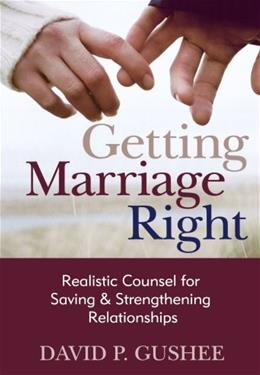 Getting Marriage Right: Realistic Counsel for Saving and Strengthening Relationships 9780801012624