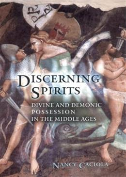Discerning Spirits: Divine and Demonic Possessionin the Middle Ages, by Caciola 9780801473340