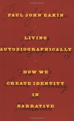 Living Autobiographically: How We Create Identity in Narrative, by Eakin 9780801474781