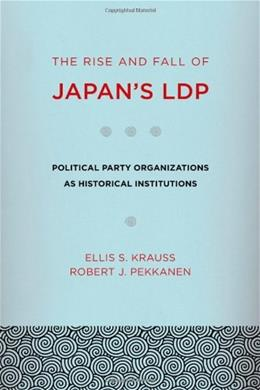 Rise and Fall of Japans LDP: Political Party Organizations as Historical Institutions, by Krauss 9780801476822