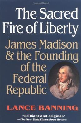 Sacred Fire of Liberty: James Madison and the Founding of the Federal Republic, by Banning 9780801485244