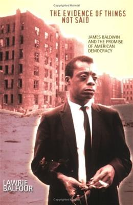 The Evidence of Things Not Said: James Baldwin and the Promise of American Democracy 1 9780801486982
