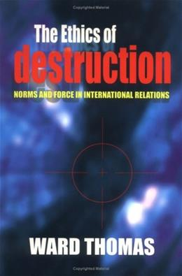 Ethics of Destruction: Norms and Force in International Relations, by Thomas 9780801487415