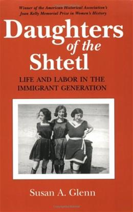 Daughters of the Shtetl: Life and Labor in the Immigrant Generation, by Glenn 9780801497599