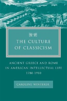 Culture of Classicism: Ancient Greece and Rome in American Intellectual Life, by Winterer, 1780-1910 9780801878893