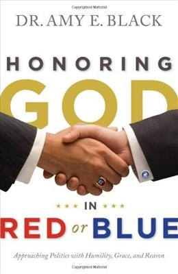 Honoring God in Red or Blue: Approaching Politics with Humility, Grace, and Reason, by Black 9780802404879