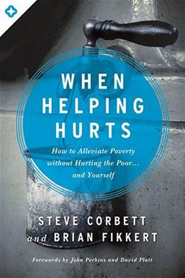 When Helping Hurts: How to Alleviate Poverty Without Hurting the Poor . . . and Yourself, by Corbett 9780802409980