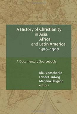 History of Christianity in Asia, Africa, and Latin America, 1450-1990, A Documentary Sourcebook, by Koschorke 9780802828897