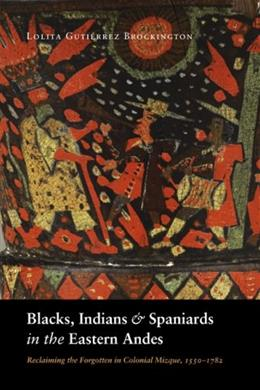 Blacks, Indians, and Spaniards in the Eastern Andes: Reclaiming the Forgotten in Colonial Mizque, 1550-1782 9780803213494