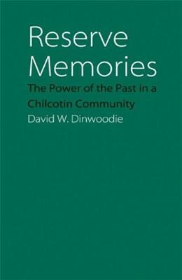 Reserve Memories: The Power of the Past in a Chilcotin Community, by Dinwoodie, 9780803222465