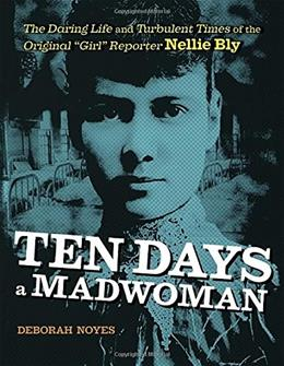 Ten Days a Madwoman: The Daring Life and Turbulent Times of the Original Girl Reporter, Nellie Bly 9780803740174