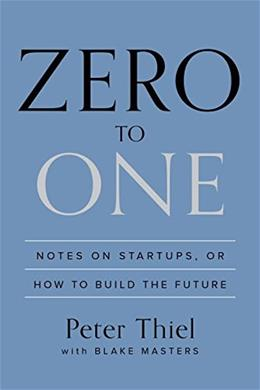 0 to 1: Notes on Startups, or How to Build the Future, by Thiel 9780804139298