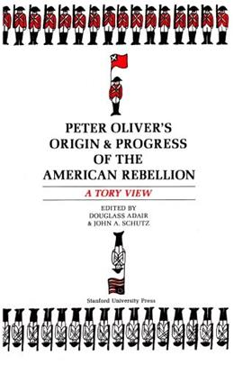 Peter Olivers Origin and Progress of the American Rebellion: A Tory View 1 9780804706018