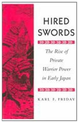 Hired Swords: The Rise of Private Warrior Power in Early Japan, by Friday 9780804726962