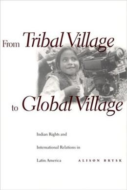 From Tribal Village to Global Village: Indian Rights and International Relations in Latin America 1 9780804734592