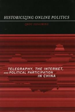 Historicizing Online Politics: Telegraphy, the Internet, and Political Participation in China 9780804751285