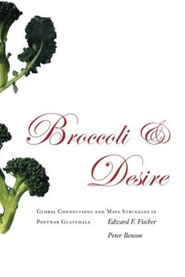 Broccoli and Desire: Global Connections and Maya Struggles in Postwar Guatemala, by Fischer 9780804754842