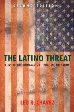 Latino Threat: Constructing Immigrants, Citizens, and the Nation, by Chavez, 2nd Edition 9780804783521