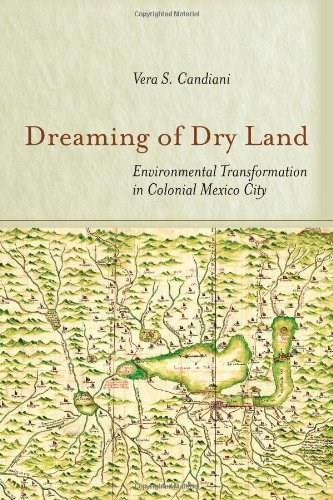 Dreaming of Dry Land: Environmental Transformation in Colonial Mexico City, by Candiani 9780804788052