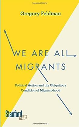 We Are All Migrants: Political Action and the Ubiquitous Condition of Migrant-hood 9780804789332