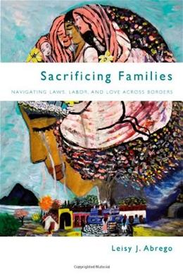 Sacrificing Families: Navigating Laws, Labor, and Love Across Borders, by Abrego 9780804790512