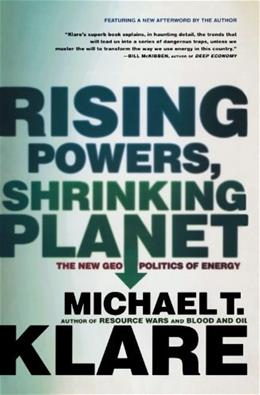 Rising Powers, Shrinking Planet: The New Geopolitics of Energy, by Klare 9780805089219