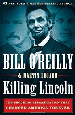 Killing Lincoln: The Shocking Assassination that Changed America Forever, by O