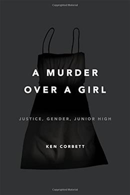 A Murder Over a Girl: Justice, Gender, Junior High 9780805099201