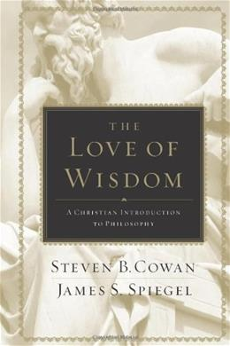 Love of Wisdom: A Christian Introduction to Philosophy, by Cowan 9780805447705