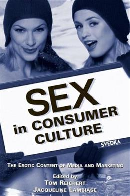 Sex in Consumer Culture: The Erotic Content of Media and Marketing (Routledge Communication Series) 1 9780805850918