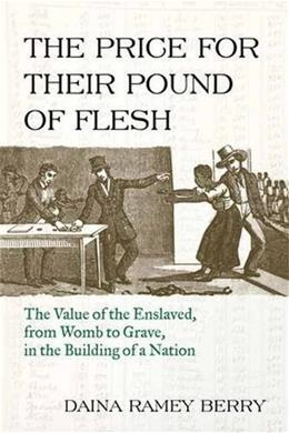 The Price for Their Pound of Flesh: The Value of the Enslaved from Womb to Grave in the Building of a Nation 9780807047620