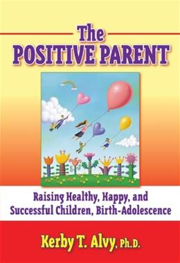 Postitive Parent: Raising Healthy, Happy, and Successful Children, Birth-Adolescence, by Alvy 9780807748084