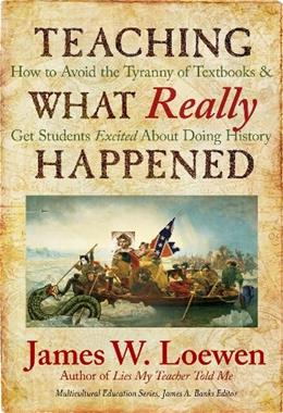 Teaching What Really Happened: How to Avoid the Tyranny of Textbooks and Get Students Excited About Doing History, by Loewen 9780807749913