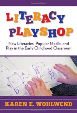 Literacy Playshop: New Literacies, Popular Media, and Play in the Early Childhood Classroom, by Wohlwend 9780807754283
