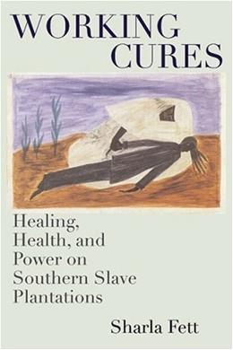 Working Cures: Healing, Health, and Power on Southern Slave Plantations, by Fett 9780807853788