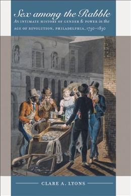 Sex Among the Rabble: An Intimate History of Gender and Power in the Age of Revolution, Philadelphia, 1730-1830, by Lyons 9780807856758
