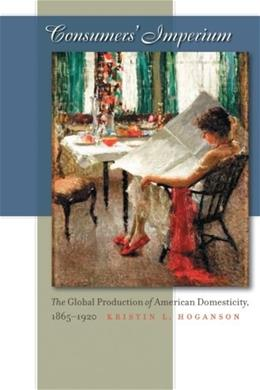Consumers Imperium: The Global Production of American Domesticity, 1865-1920, by Hoganson 9780807857939