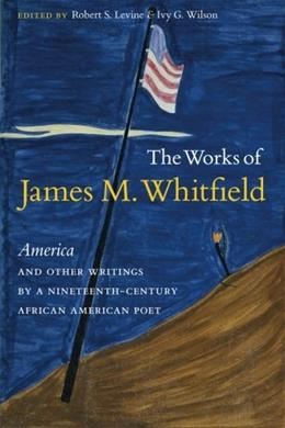 The Works of James M. Whitfield: America and Other Writings by a Nineteenth-Century African American Poet 9780807871782