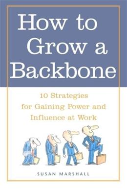 How to Grow a Backbone : 10 Strategies for Gaining Power and Influence at Work 9780809224944