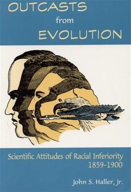 Outcasts from Evolution: Scientific Attitudes of Racial Inferiority, 1859 - 1900, by Haller 9780809319824