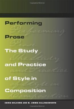 Performing Prose: The Study and Practice of Style in Composition, by Holcomb 9780809329533