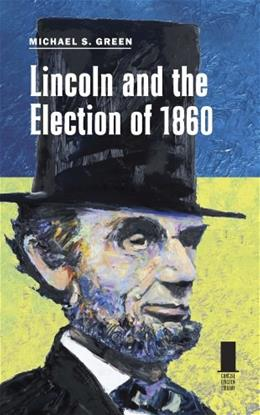 Lincoln and the Election of 1860, by Green 9780809330355
