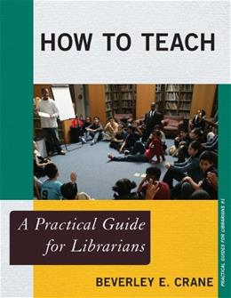 How to Teach: A Practical Guide for Librarians (The Practical Guides for Librarians series) 9780810891050