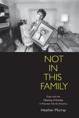 Not in This Family: Gays and the Meaning of Kinship in Postwar North America, by Murray 9780812222241