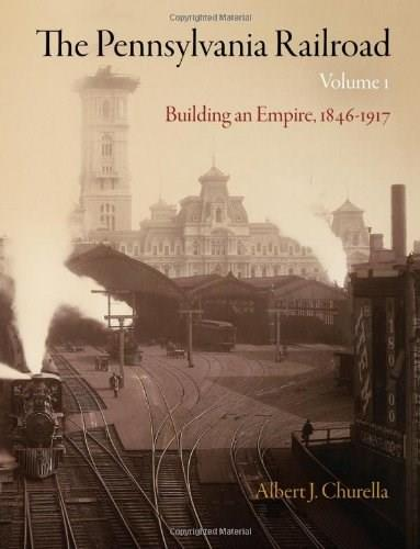 The Pennsylvania Railroad, Volume 1: Building an Empire, 1846-1917 (American Business, Politics, and Society) 9780812243482