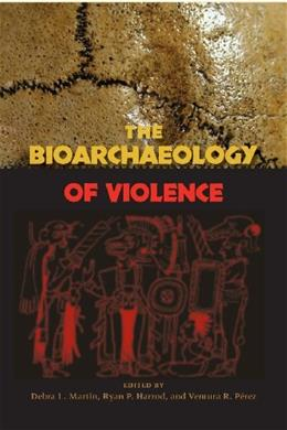 The Bioarchaeology of Violence (Bioarchaeological Interpretations of the Human Past: Local, Regional, and Global) 9780813049502
