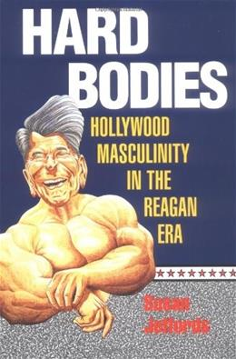 Hard Bodies: Hollywood Masculinity in the Reagan Era, by Jeffords 9780813520032