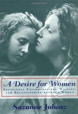 Desire for Women: Relational Psychoanalysis, Writing, and Relationships between Women, by Juhasz 9780813532745