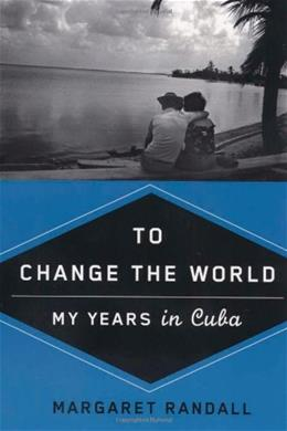 To Change the World: My Years in Cuba, by Randall 9780813544328